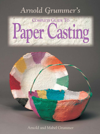 Arnold Grummer's Complete Guide to Paper Casting by Arnold Grummer and Mabel Grummer