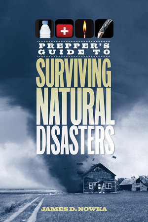 Prepper's Guide to Surviving Natural Disasters by James D. Nowka