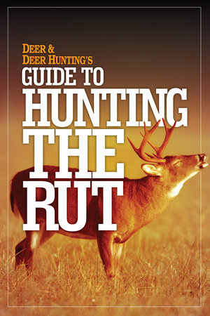 Deer & Deer Hunting's Guide to Hunting in the Rut by Deer & Deer Hunting