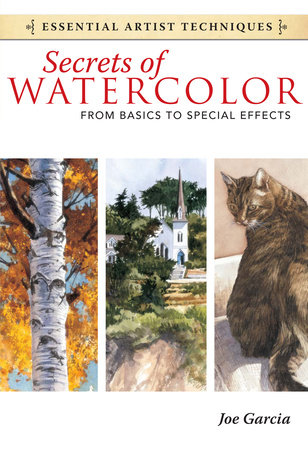 Secrets of Watercolor - From Basics to Special Effects by Joe Garcia