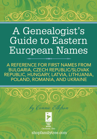 A Genealogist's Guide to Eastern European Names by Connie Ellefson