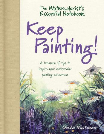 The Watercolorist's Essential Notebook - Keep Painting! by Gordon MacKenzie