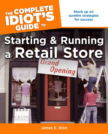 The Complete Idiot's Guide to Starting and Running a Retail Store by James E. Dion