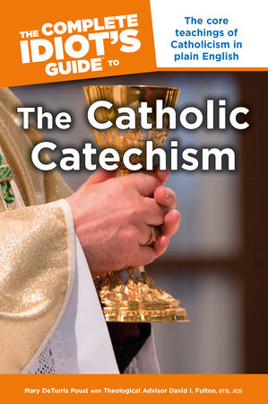 The Complete Idiot's Guide to the Catholic Catechism by Mary DeTurris Poust and David I. Fulton STD, JCD