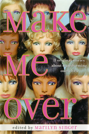 Make Me Over: Eleven Stories of Transformation by Marilyn Singer