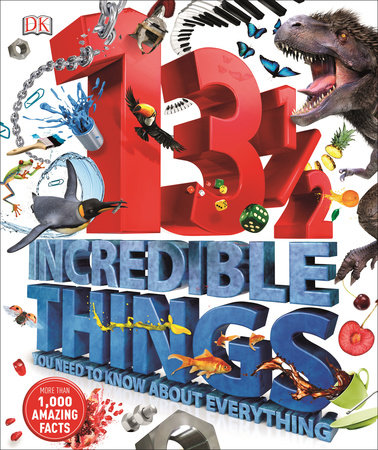 13½ Incredible Things You Need to Know About Everything by DK