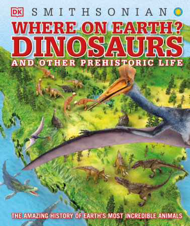 Where on Earth? Dinosaurs and Other Prehistoric Life by DK; Smithsonian Institution