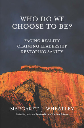 Who Do We Choose To Be? by Margaret J. Wheatley