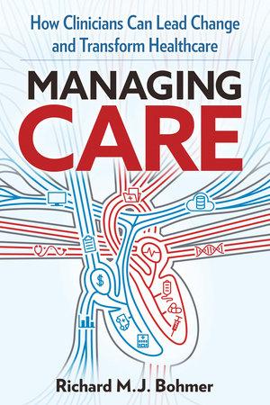 MANAGING CARE by Richard M. J. Bohmer
