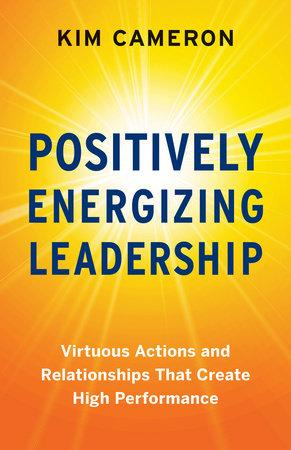 Positively Energizing Leadership by Kim Cameron