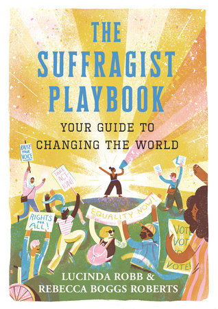 The Suffragist Playbook: Your Guide to Changing the World by Lucinda Robb and Rebecca Boggs Roberts