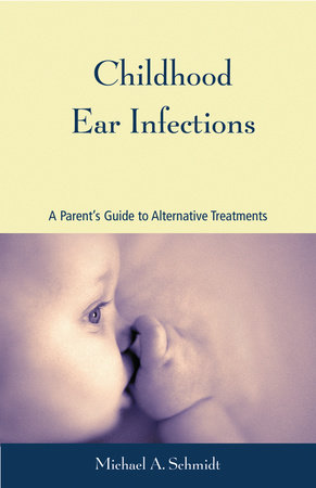 Childhood Ear Infections by Michael A. Schmidt, Ph.D.