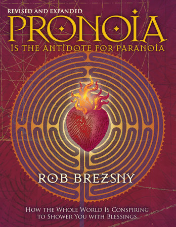 Pronoia Is the Antidote for Paranoia, Revised and Expanded by Rob Brezsny