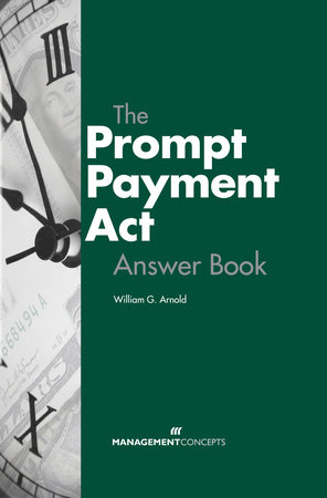 The Prompt Payment Act Answer Book by William G. Arnold