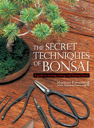 The Secret Techniques of Bonsai by Masakuni Kawasumi Ii and Masakuni Kawasumi III