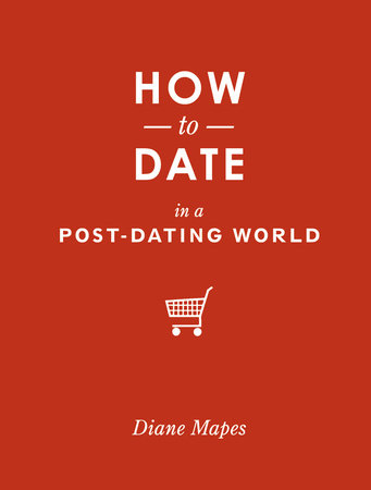 How to Date in a Post-Dating World by Diane Mapes