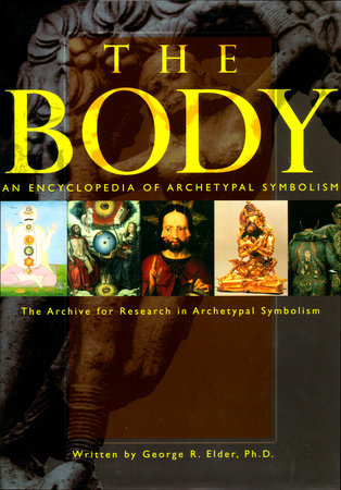 An Encyclopedia of Archetypal Symbolism: The Body by George Elder, Ph.D.