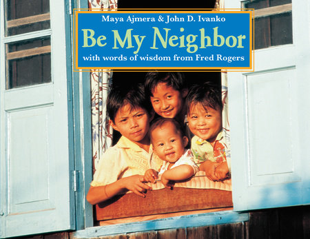 Be My Neighbor by Maya Ajmera and John D. Ivanko