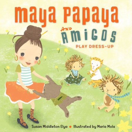 Maya Papaya and Her Amigos Play Dress-Up by Susan Middleton Elya