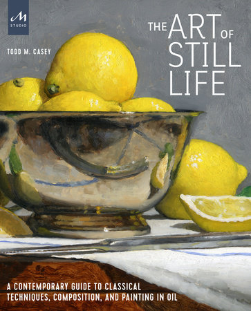 The Art of Still Life by Todd M. Casey