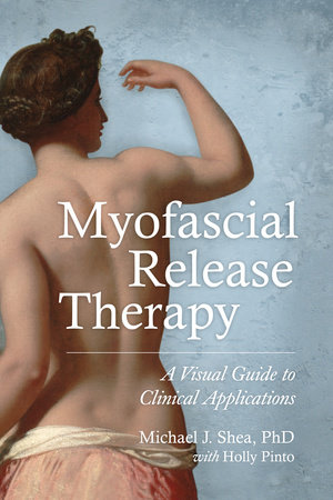 Myofascial Release Therapy by Michael J. Shea, Ph.D. and Holly Pinto