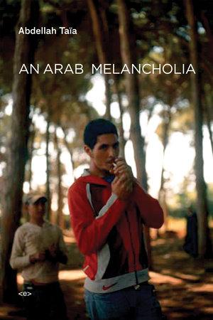 An Arab Melancholia by Abdellah Taïa