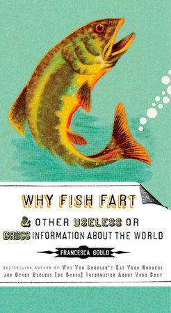 Why Fish Fart and Other Useless Or Gross Information About the World by Francesca Gould