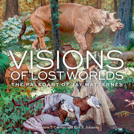 Visions of Lost Worlds by Matthew T. Carrano and Kirk R. Johnson