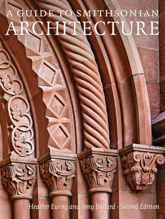 A Guide to Smithsonian Architecture 2nd Edition by Heather Ewing and Amy Ballard