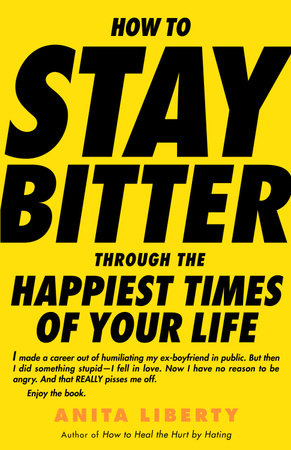How to Stay Bitter Through the Happiest Times of Your Life by Anita Liberty