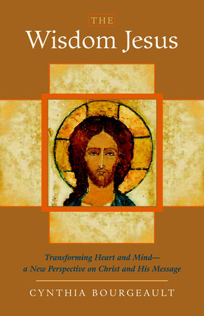 The Wisdom Jesus by Cynthia Bourgeault