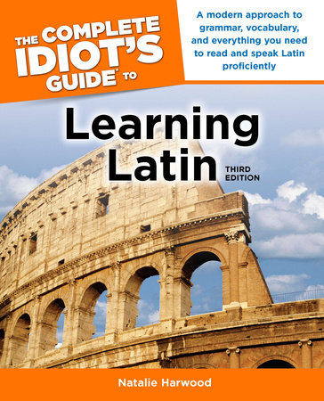 The Complete Idiot's Guide to Learning Latin, 3rd Edition by Natalie Harwood
