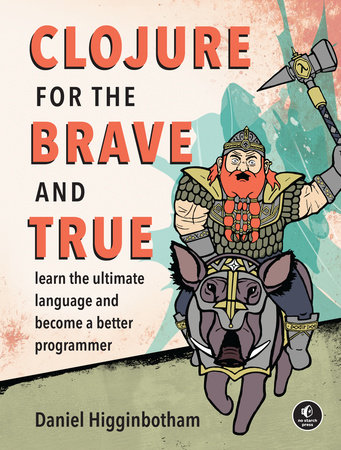 Clojure for the Brave and True by Daniel Higginbotham
