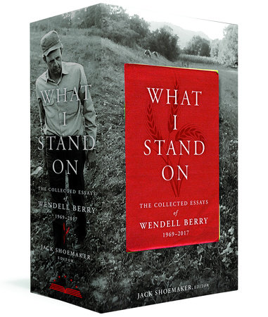 What I Stand On: The Collected Essays of Wendell Berry 1969-2017 by Wendell Berry