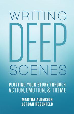 Writing Deep Scenes by Martha Alderson and Jordan Rosenfeld