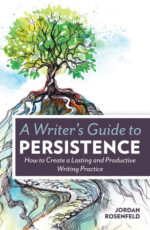 A Writer's Guide To Persistence by Jordan Rosenfeld