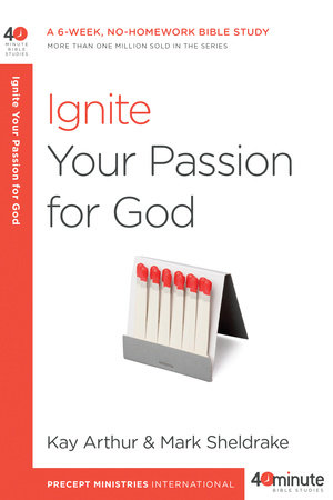 Ignite Your Passion for God by Kay Arthur and Mark Sheldrake