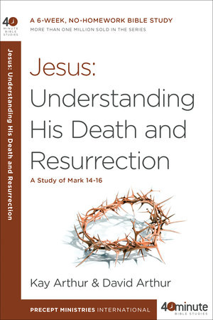 Jesus: Understanding His Death and Resurrection by Kay Arthur and David Arthur