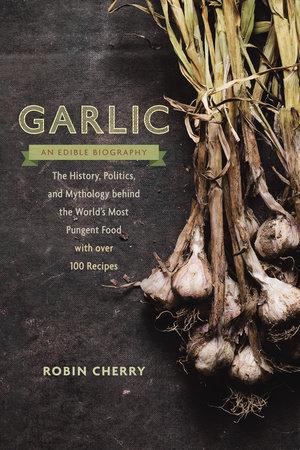 Garlic, an Edible Biography by Robin Cherry