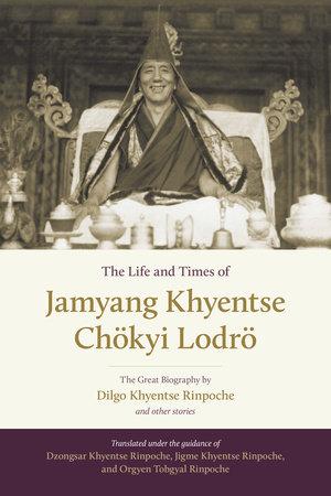 The Life and Times of Jamyang Khyentse Chökyi Lodrö by Dilgo Khyentse and Orgyen Tobgyal