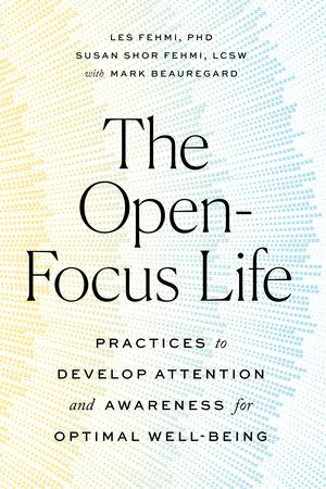 The Open-Focus Life by Les Fehmi, Susan Shor Fehmi and Mark Beauregard