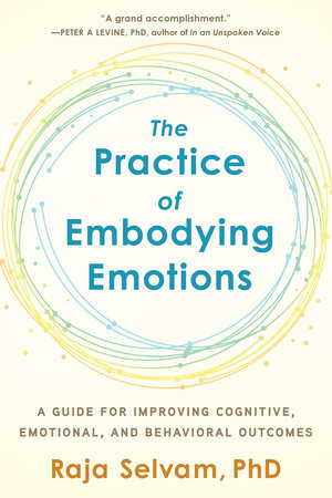 The Practice of Embodying Emotions by Raja Selvam, PhD