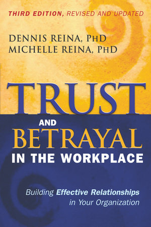 Trust and Betrayal in the Workplace by Dennis Reina, Ph.D. and Michelle Reina