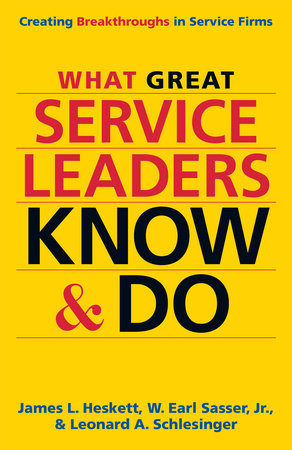 What Great Service Leaders Know and Do by James L. Heskett, W. Earl Sasser and Leonard A. Schlesinger