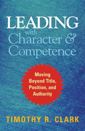 Leading with Character and Competence by Timothy R. Clark
