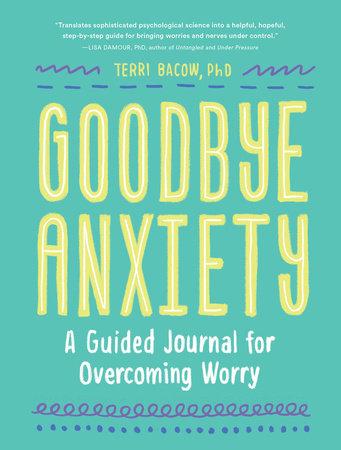 Goodbye, Anxiety by Terri Bacow, PhD