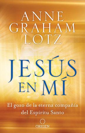 Jesús en mí: El gozo de la eterna compañía del Espíritu Santo / Jesus in Me by Anne Graham Lotz
