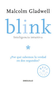 Blink: Inteligencia intuitiva: ¿Por qué sabemos la verdad en dos segundos? / Blink: The Power of Thinking Without Thinking