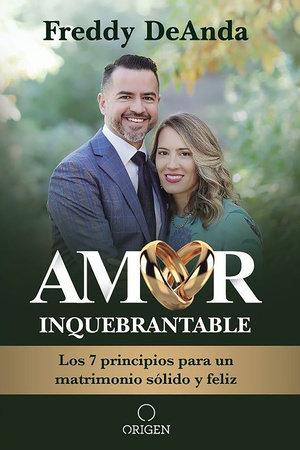 Amor inquebrantable: Los 7 principios para un matrimonio sólido y feliz / Unbreakable Love: The 7 Principles for a Happy and Strong Marriage by Freddy DeAnda