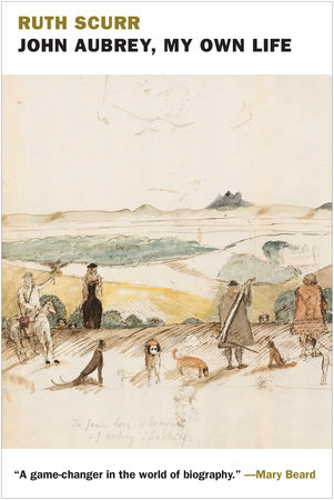 John Aubrey, My Own Life by Ruth Scurr